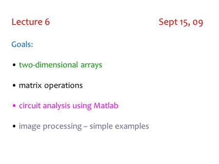 Lecture 6 Sept 15, 09 Goals: two-dimensional arrays matrix operations circuit analysis using Matlab image processing – simple examples.