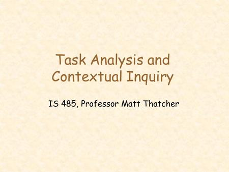 Task Analysis and Contextual Inquiry IS 485, Professor Matt Thatcher.