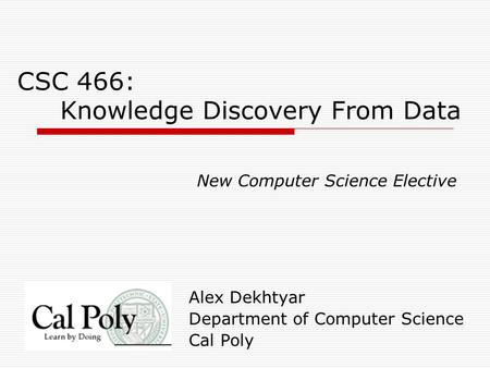 CSC 466: Knowledge Discovery From Data Alex Dekhtyar Department of Computer Science Cal Poly New Computer Science Elective.
