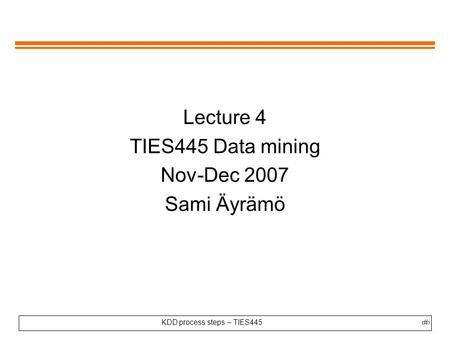 KDD process steps – TIES445 1 Lecture 4 TIES445 Data mining Nov-Dec 2007 Sami Äyrämö.