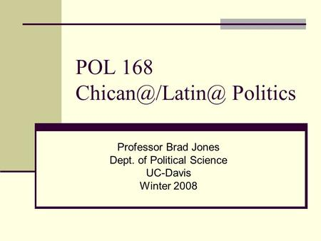 POL 168 Politics Professor Brad Jones Dept. of Political Science UC-Davis Winter 2008.