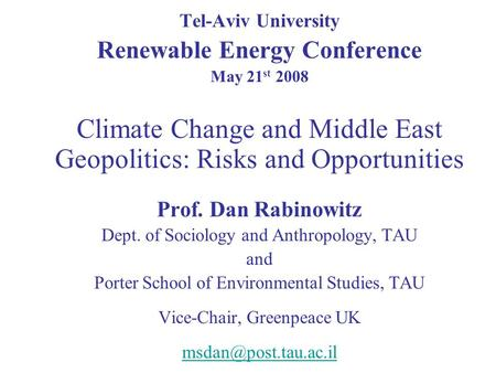 Tel-Aviv University Renewable Energy Conference May 21 st 2008 Climate Change and Middle East Geopolitics: Risks and Opportunities Prof. Dan Rabinowitz.