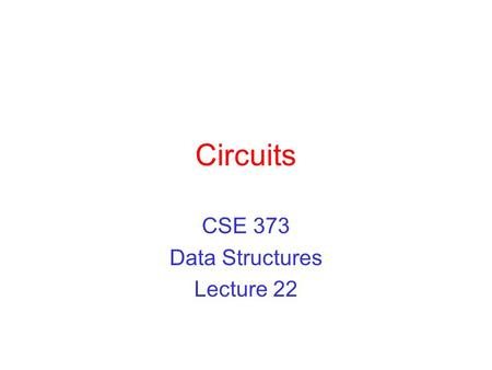 Circuits CSE 373 Data Structures Lecture 22. 3/12/03Circuits - Lecture 222 Readings Reading ›Sections 9.6.3 and 9.7.