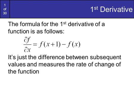 1 of 30 1 st Derivative The formula for the 1 st derivative of a function is as follows: It's just the difference between subsequent values and measures.