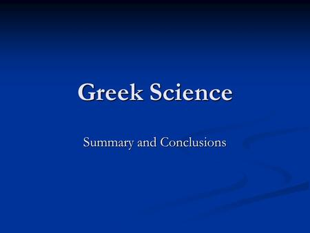 Greek Science Summary and Conclusions. Characteristic Features The kosmos perceived to be a natural whole; gods not denied, but not considered to be active.