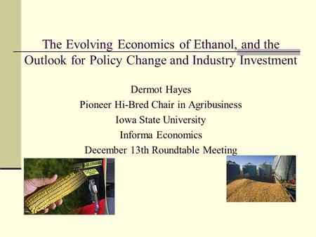 The Evolving Economics of Ethanol, and the Outlook for Policy Change and Industry Investment Dermot Hayes Pioneer Hi-Bred Chair in Agribusiness Iowa State.