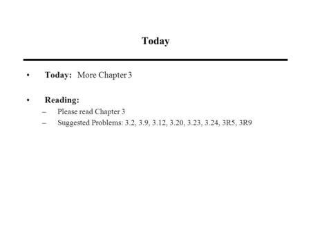 Today Today: More Chapter 3 Reading: –Please read Chapter 3 –Suggested Problems: 3.2, 3.9, 3.12, 3.20, 3.23, 3.24, 3R5, 3R9.