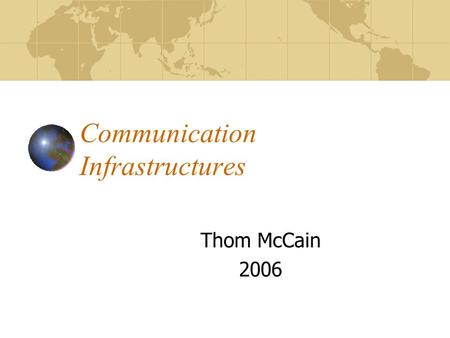 Communication Infrastructures Thom McCain 2006 Perspectives on Media, Culture, Politics, and Economics Two lenses: Political economy Technological evolution.