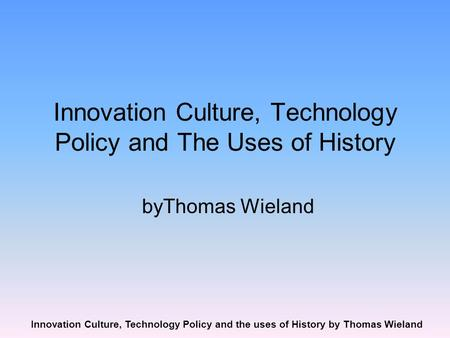Innovation Culture, Technology Policy and the uses of History by Thomas Wieland Innovation Culture, Technology Policy and The Uses of History byThomas.