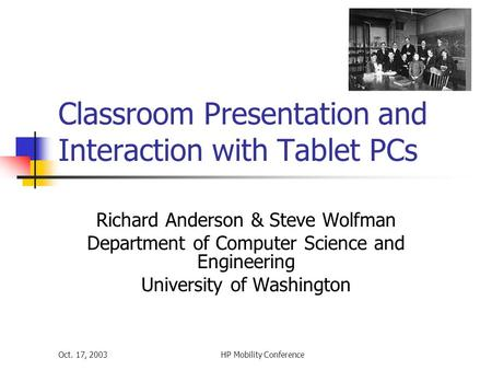 Oct. 17, 2003HP Mobility Conference Classroom Presentation and Interaction with Tablet PCs Richard Anderson & Steve Wolfman Department of Computer Science.
