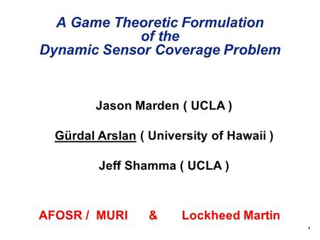 1 A Game Theoretic Formulation of the Dynamic Sensor Coverage Problem Jason Marden ( UCLA ) Gürdal Arslan ( University of Hawaii ) Jeff Shamma ( UCLA )