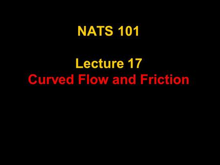 NATS 101 Lecture 17 Curved Flow and Friction. Supplemental References for Today's Lecture Gedzelman, S. D., 1980: The Science and Wonders of the Atmosphere.