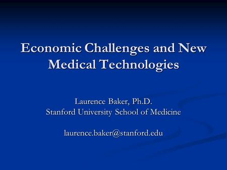 Economic Challenges and New Medical Technologies Laurence Baker, Ph.D. Stanford University School of Medicine
