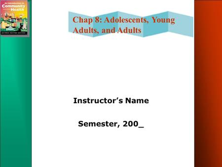 Chap 8: Adolescents, Young Adults, and Adults Instructor's Name Semester, 200_.