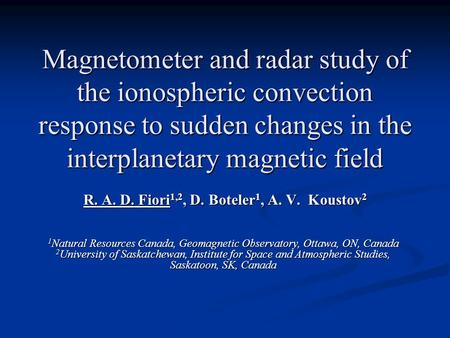 Magnetometer and radar study of the ionospheric convection response to sudden changes in the interplanetary magnetic field R. A. D. Fiori 1,2, D. Boteler.