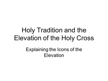 Holy Tradition and the Elevation of the Holy Cross Explaining the Icons of the Elevation.