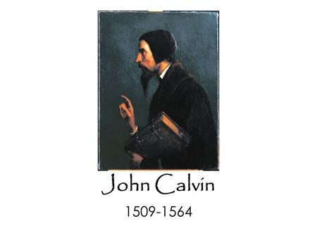 John Calvin 1509-1564. John Calvin 1509-1564 Institutes of the Christian Religion 1536.