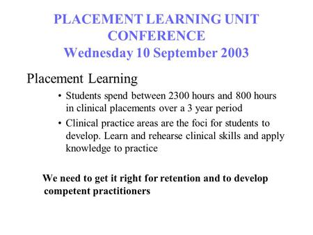 PLACEMENT LEARNING UNIT CONFERENCE Wednesday 10 September 2003 Placement Learning Students spend between 2300 hours and 800 hours in clinical placements.