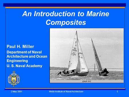 2 May 2001Webb Institute of Naval Architecture 1 An Introduction to Marine Composites Paul H. Miller Department of Naval Architecture and Ocean Engineering.