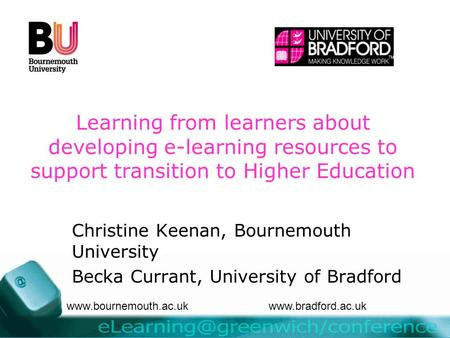 Learning from learners about developing e-learning resources to support transition to Higher Education Christine Keenan, Bournemouth University Becka Currant,