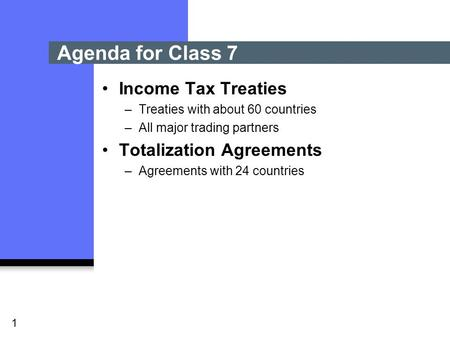 1 Income Tax Treaties –Treaties with about 60 countries –All major trading partners Totalization Agreements –Agreements with 24 countries Agenda for Class.