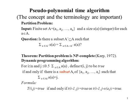 1 Pseudo-polynomial time algorithm (The concept and the terminology are important) Partition Problem: Input: Finite set A=(a 1, a 2, …, a n } and a size.