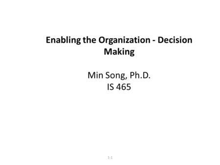 Enabling the Organization - Decision Making Min Song, Ph.D. IS 465