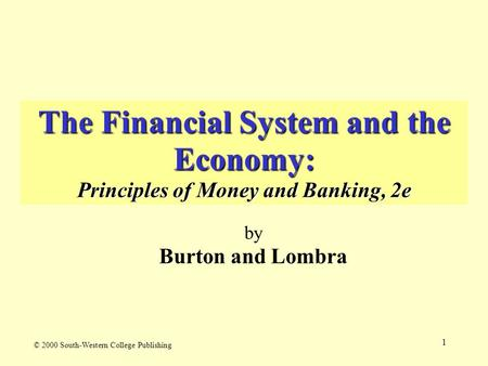 1 The Financial System and the Economy: Principles of Money and Banking, 2e by Burton and Lombra © 2000 South-Western College Publishing.