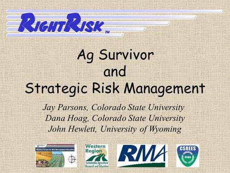 Jay Parsons, Colorado State University Dana Hoag, Colorado State University John Hewlett, University of Wyoming Ag Survivor and Strategic Risk Management.