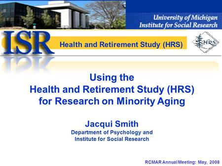 RCMAR Annual Meeting: May, 2008 Using the Health and Retirement Study (HRS) for Research on Minority Aging Jacqui Smith Department of Psychology and Institute.
