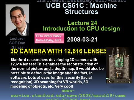 Inst.eecs.berkeley.edu/~cs61c UCB CS61C : Machine Structures Lecture 24 Introduction to CPU design 2008-03-21 Stanford researchers developing 3D camera.