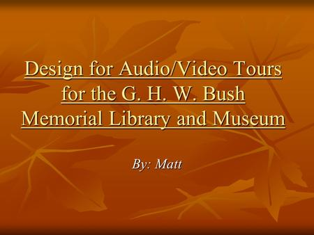 Design for Audio/Video Tours for the G. H. W. Bush Memorial Library and Museum By: Matt.