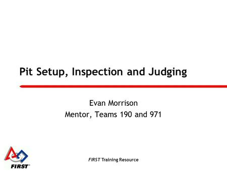 FIRST Training Resource Pit Setup, Inspection and Judging Evan Morrison Mentor, Teams 190 and 971.