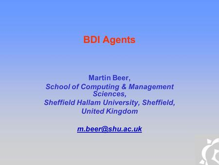 BDI Agents Martin Beer, School of Computing & Management Sciences, Sheffield Hallam University, Sheffield, United Kingdom