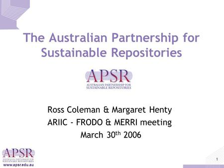 Www.apsr.edu.au 1 The Australian Partnership for Sustainable Repositories Ross Coleman & Margaret Henty ARIIC - FRODO & MERRI meeting March 30 th 2006.