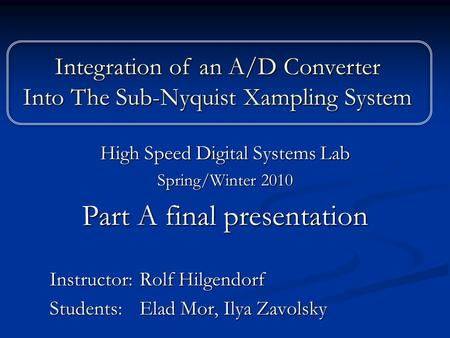 High Speed Digital Systems Lab Spring/Winter 2010 Part A final presentation Instructor: Rolf Hilgendorf Students: Elad Mor, Ilya Zavolsky Integration of.