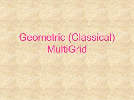 Geometric (Classical) MultiGrid. Linear scalar elliptic PDE (Brandt ~1971)  1 dimension Poisson equation  Discretize the continuum x0x0 x1x1 x2x2 xixi.