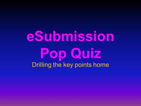 ESubmission Pop Quiz Drilling the key points home.