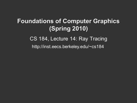 Foundations of Computer Graphics (Spring 2010) CS 184, Lecture 14: Ray Tracing