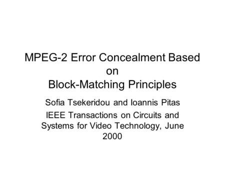 MPEG-2 Error Concealment Based on Block-Matching Principles Sofia Tsekeridou and Ioannis Pitas IEEE Transactions on Circuits and Systems for Video Technology,