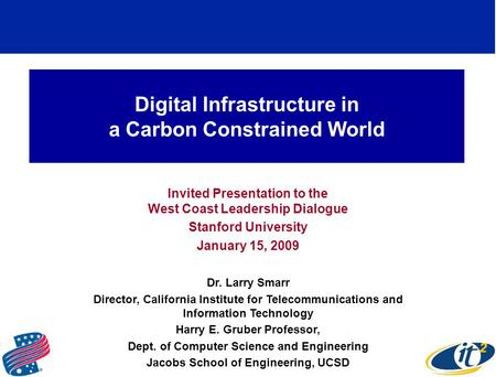 Digital Infrastructure in a Carbon Constrained World Invited Presentation to the West Coast Leadership Dialogue Stanford University January 15, 2009 Dr.