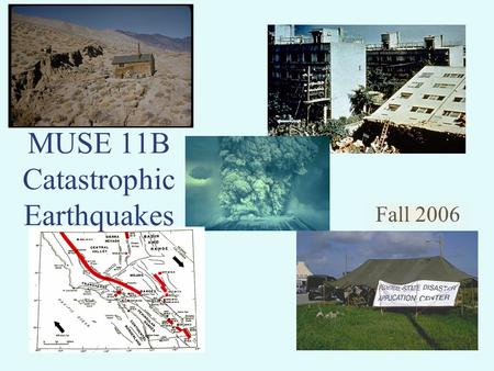 Fall 2006 MUSE 11B Catastrophic Earthquakes. There are many types of catastrophic events Both natural and manmade.