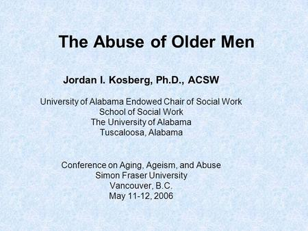 The Abuse of Older Men Jordan I. Kosberg, Ph.D., ACSW University of Alabama Endowed Chair of Social Work School of Social Work The University of Alabama.