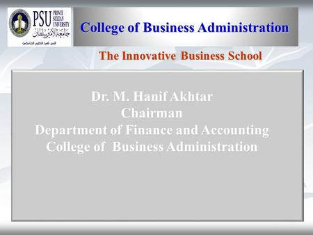 1 College of Business Administration College of Business Administration The Innovative Business School Dr. M. Hanif Akhtar Chairman Department of Finance.
