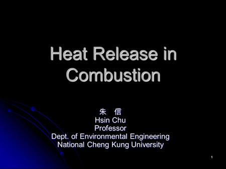 1 Heat Release in Combustion 朱 信 Hsin Chu Professor Dept. of Environmental Engineering National Cheng Kung University.