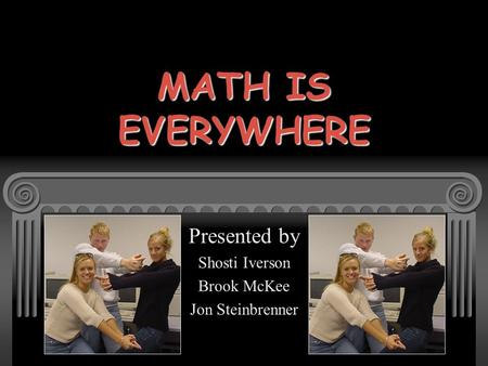 MATH IS EVERYWHERE Presented by Shosti Iverson Brook McKee Jon Steinbrenner.