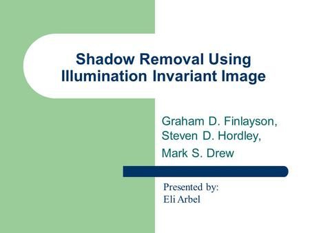 Shadow Removal Using Illumination Invariant Image Graham D. Finlayson, Steven D. Hordley, Mark S. Drew Presented by: Eli Arbel.