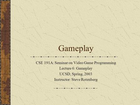 Gameplay CSE 191A: Seminar on Video Game Programming Lecture 6: Gameplay UCSD, Spring, 2003 Instructor: Steve Rotenberg.