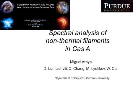 Spectral analysis of non-thermal filaments in Cas A Miguel Araya D. Lomiashvili, C. Chang, M. Lyutikov, W. Cui Department of Physics, Purdue University.