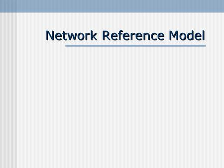 Network Reference Model. 2004/05Network reference models2 Learning Objectives Understand and explain the OSI reference model Understand and explain the.